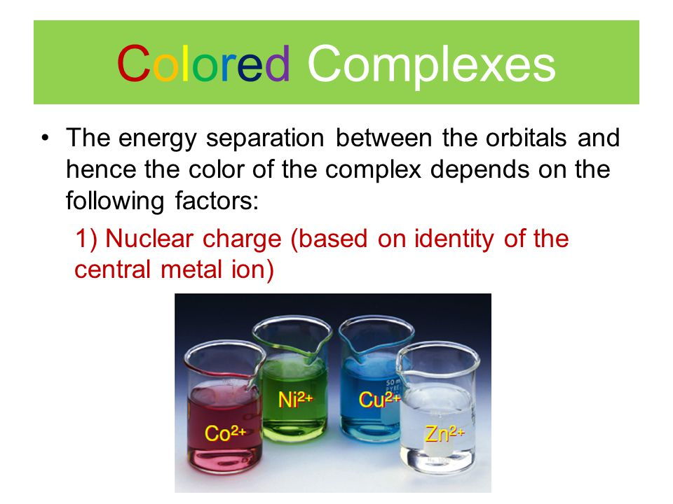 Colored Complexes The energy separation between the orbitals and hence the color of the complex depends on the following factors:
