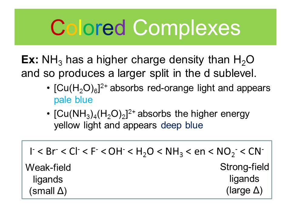 Colored Complexes Ex: NH3 has a higher charge density than H2O and so produces a larger split in the d sublevel.