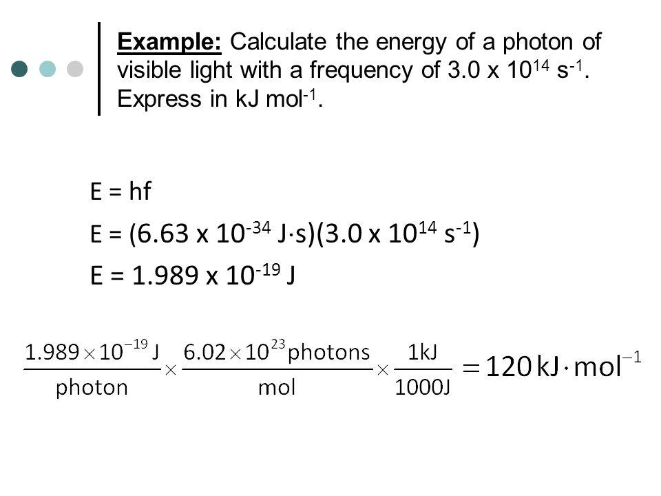 E = 1.989 x 10-19 J E = hf E = (6.63 x 10-34 Js)(3.0 x 1014 s-1)