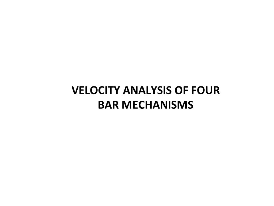 VELOCITY ANALYSIS OF FOUR BAR MECHANISMS