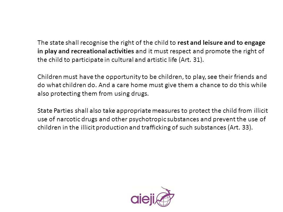 The state shall recognise the right of the child to rest and leisure and to engage in play and recreational activities and it must respect and promote the right of the child to participate in cultural and artistic life (Art. 31).