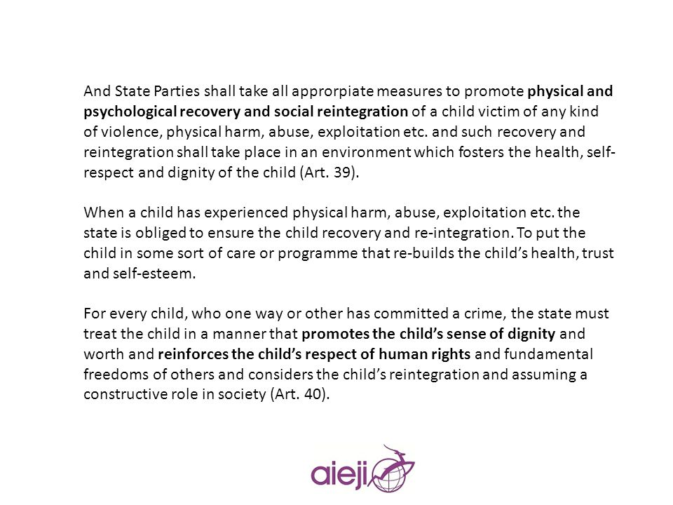 And State Parties shall take all approrpiate measures to promote physical and psychological recovery and social reintegration of a child victim of any kind of violence, physical harm, abuse, exploitation etc. and such recovery and reintegration shall take place in an environment which fosters the health, self-respect and dignity of the child (Art. 39).