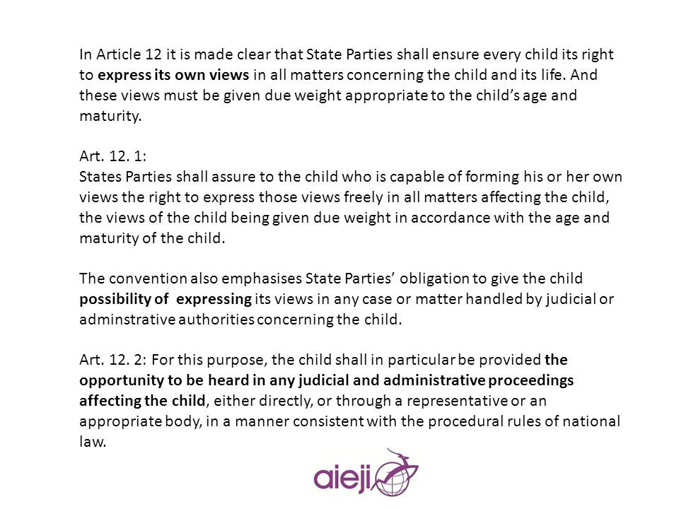 In Article 12 it is made clear that State Parties shall ensure every child its right to express its own views in all matters concerning the child and its life. And these views must be given due weight appropriate to the child's age and maturity.