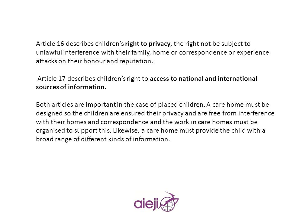 Article 16 describes children's right to privacy, the right not be subject to unlawful interference with their family, home or correspondence or experience attacks on their honour and reputation.