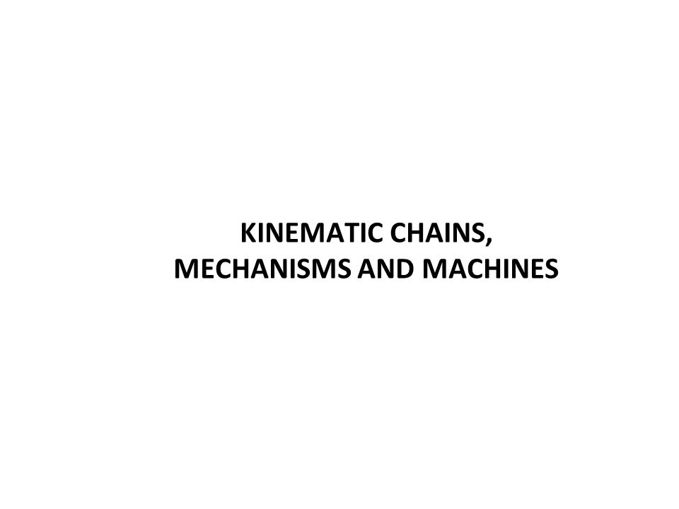 KINEMATIC CHAINS, MECHANISMS AND MACHINES