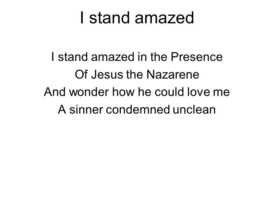 I stand amazed I stand amazed in the Presence Of Jesus the Nazarene
