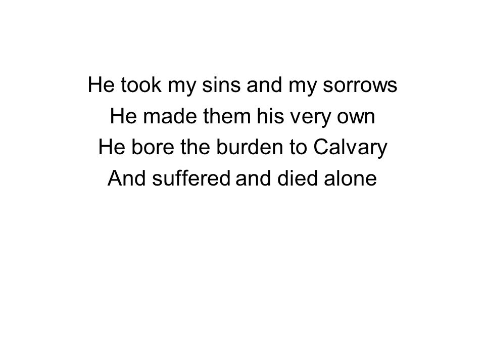 He took my sins and my sorrows He made them his very own