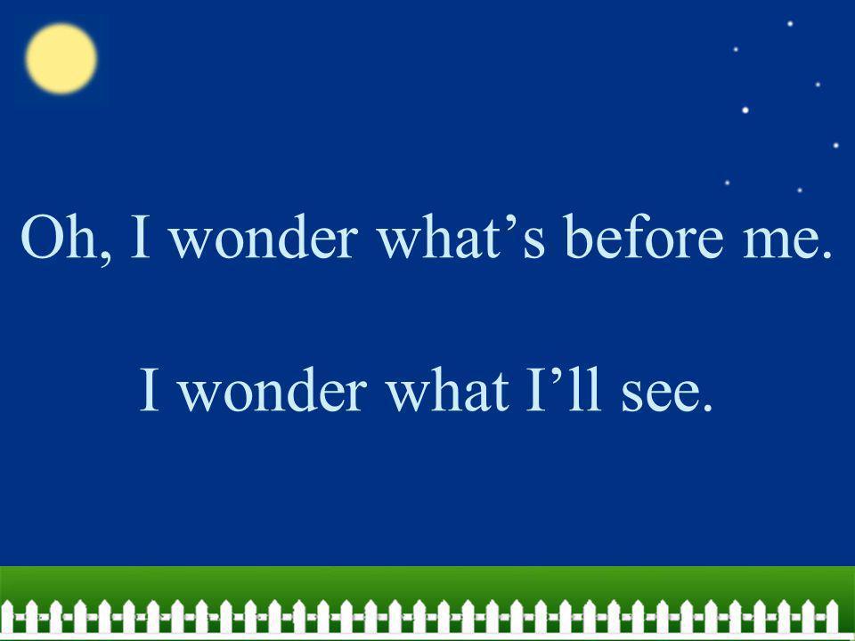 Oh, I wonder what's before me. I wonder what I'll see.