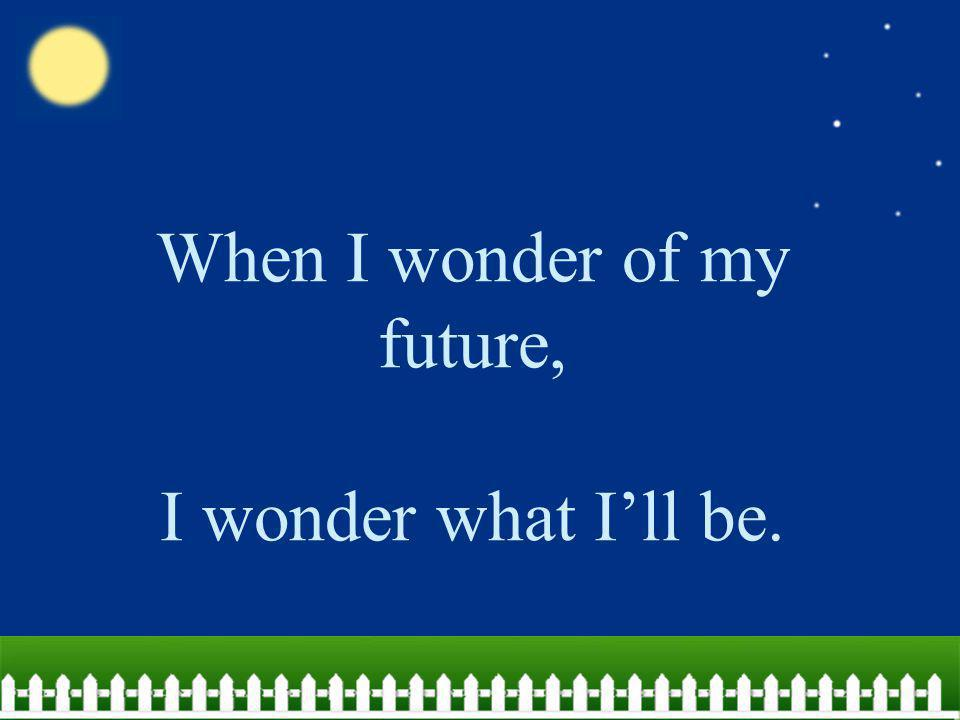 When I wonder of my future, I wonder what I'll be.