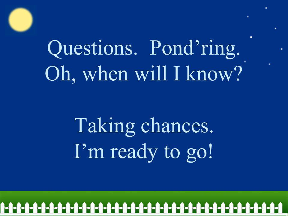 Questions. Pond'ring. Oh, when will I know. Taking chances