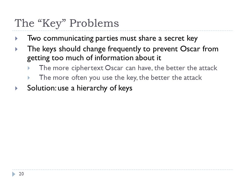 The Key Problems Two communicating parties must share a secret key