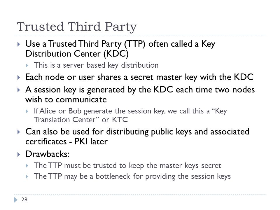 Trusted Third Party Use a Trusted Third Party (TTP) often called a Key Distribution Center (KDC) This is a server based key distribution.