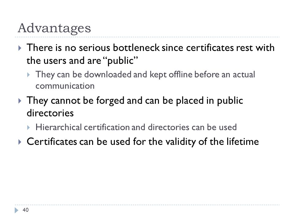 Advantages There is no serious bottleneck since certificates rest with the users and are public