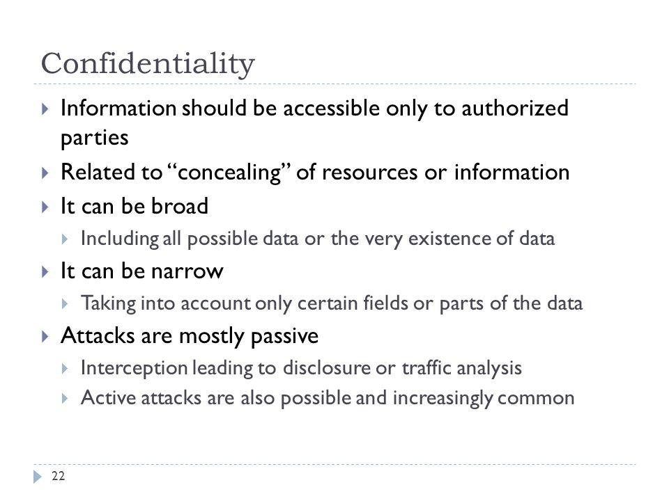 Confidentiality Information should be accessible only to authorized parties. Related to concealing of resources or information.