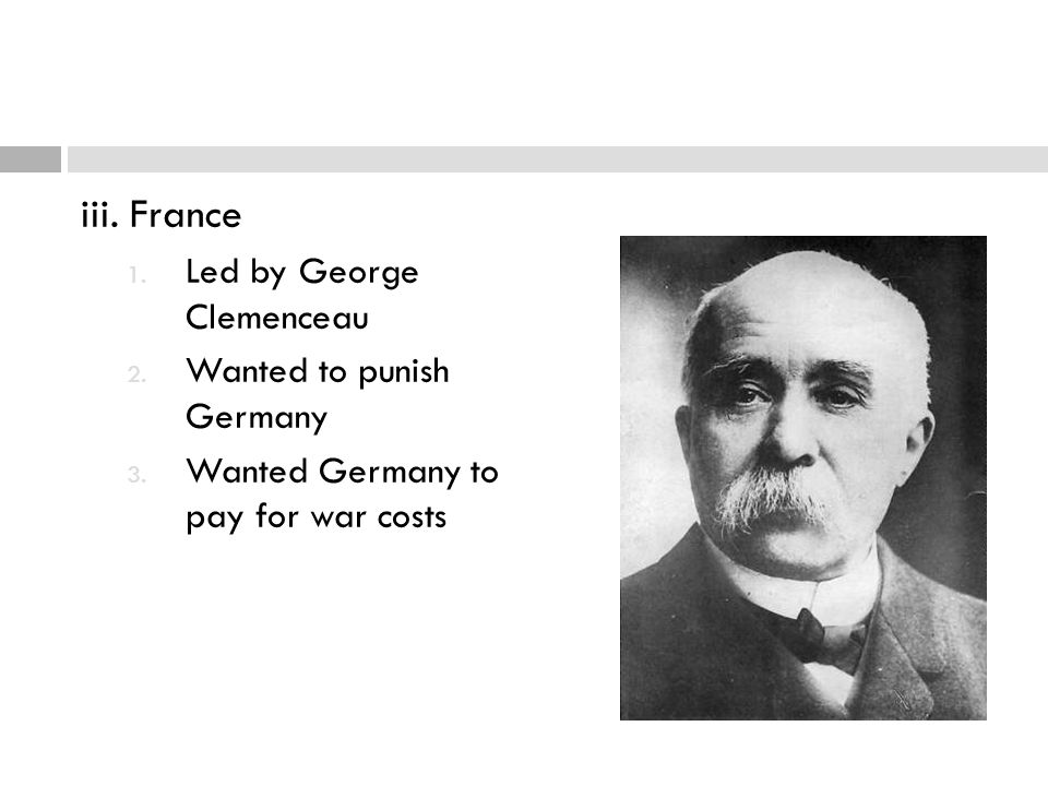 iii. France Led by George Clemenceau Wanted to punish Germany