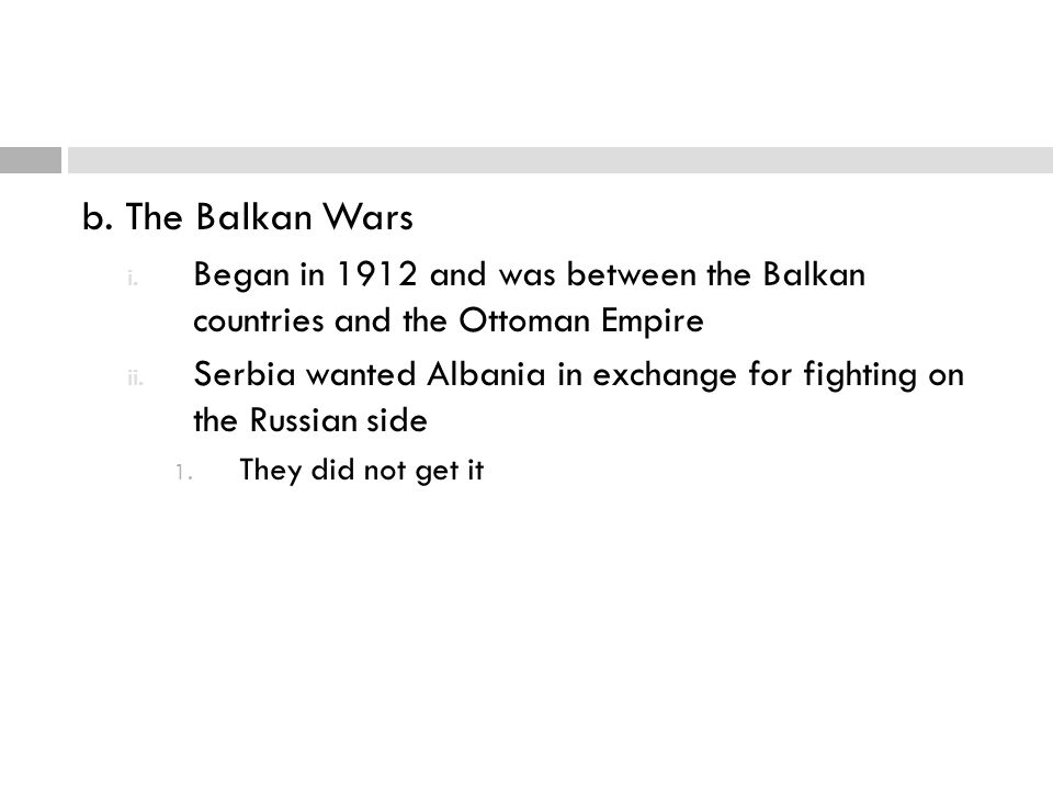 b. The Balkan Wars Began in 1912 and was between the Balkan countries and the Ottoman Empire.
