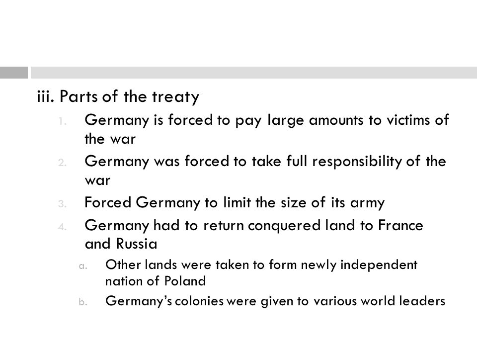 iii. Parts of the treaty Germany is forced to pay large amounts to victims of the war. Germany was forced to take full responsibility of the war.