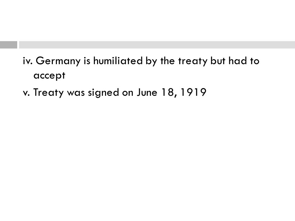 iv. Germany is humiliated by the treaty but had to accept v