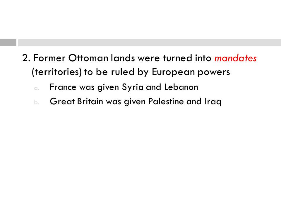 2. Former Ottoman lands were turned into mandates (territories) to be ruled by European powers