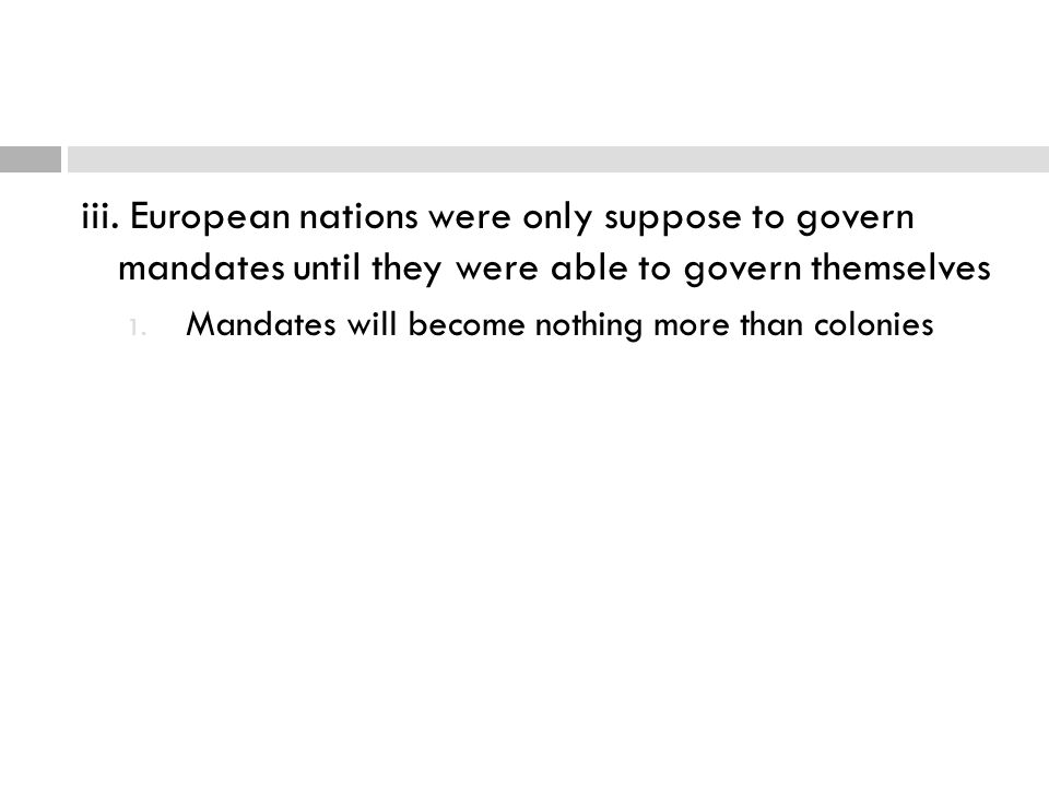 iii. European nations were only suppose to govern mandates until they were able to govern themselves