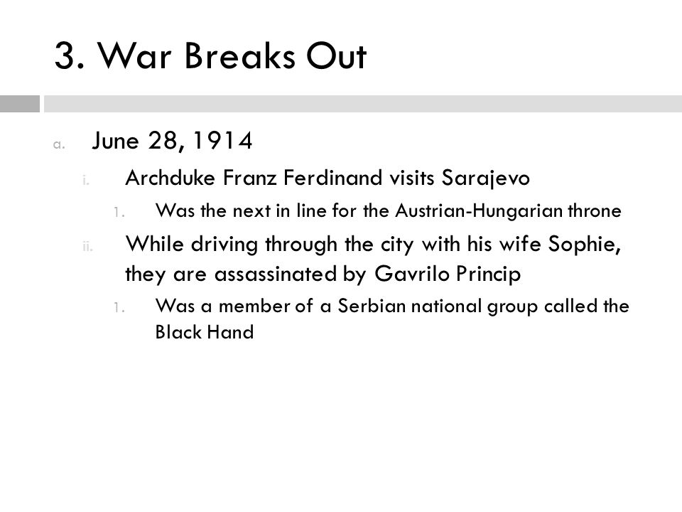 3. War Breaks Out June 28, 1914. Archduke Franz Ferdinand visits Sarajevo. Was the next in line for the Austrian-Hungarian throne.
