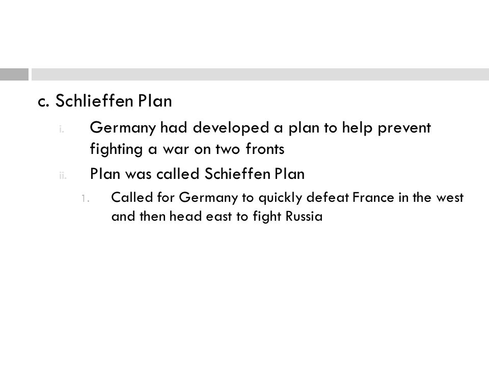 c. Schlieffen Plan Germany had developed a plan to help prevent fighting a war on two fronts. Plan was called Schieffen Plan.