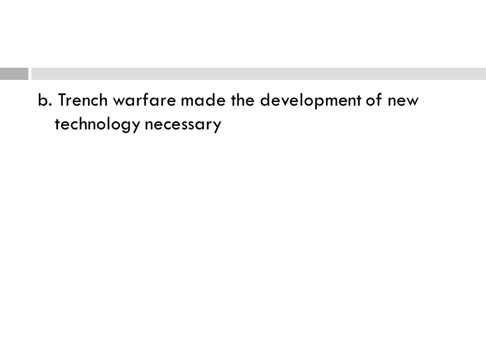 b. Trench warfare made the development of new technology necessary