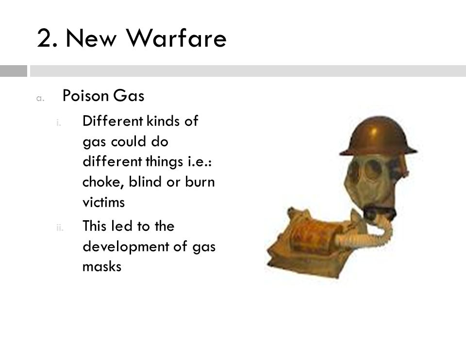 2. New Warfare Poison Gas. Different kinds of gas could do different things i.e.: choke, blind or burn victims.