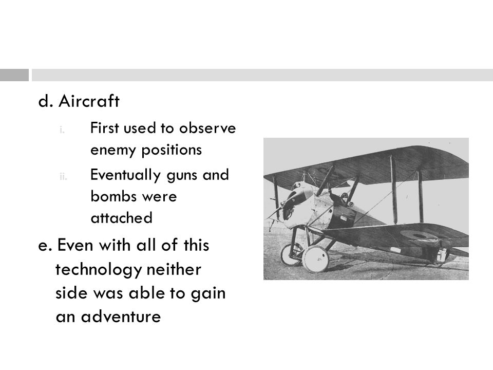 d. Aircraft First used to observe enemy positions. Eventually guns and bombs were attached.