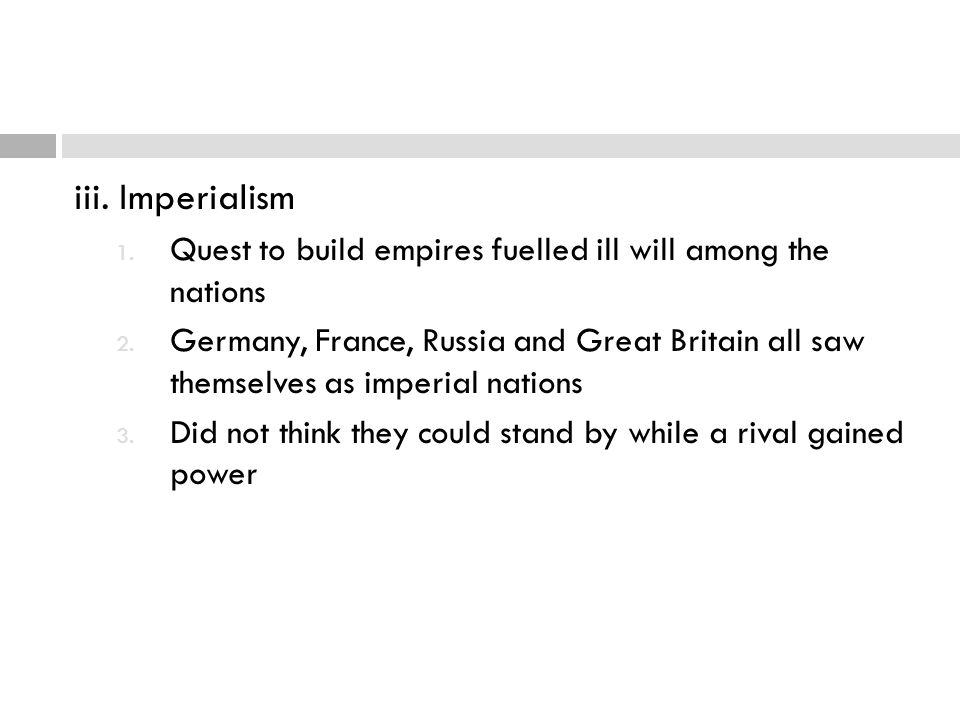 iii. Imperialism Quest to build empires fuelled ill will among the nations.