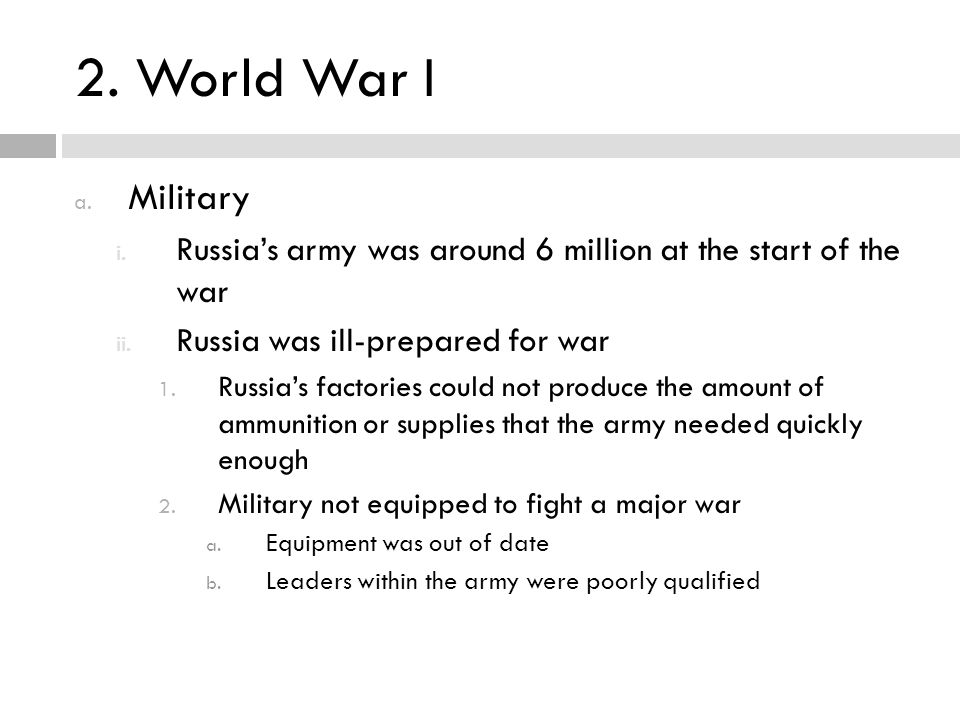 2. World War I Military. Russia's army was around 6 million at the start of the war. Russia was ill-prepared for war.