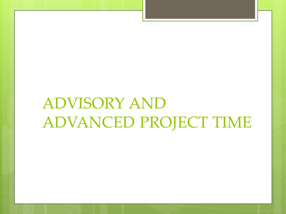 ADVISORY AND ADVANCED PROJECT TIME