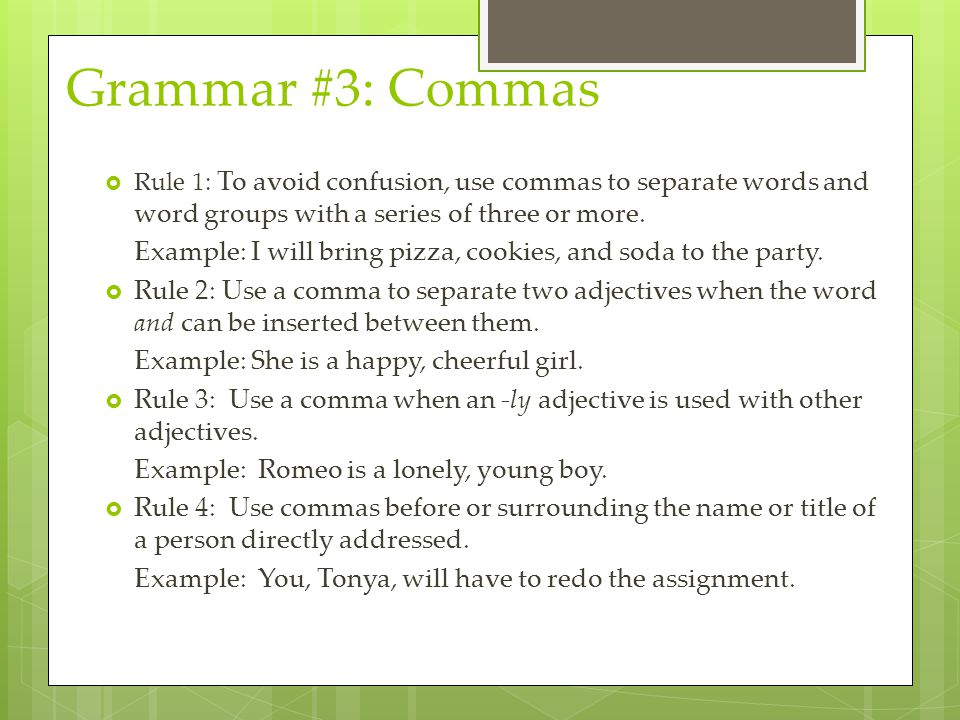 Grammar #3: Commas Rule 1: To avoid confusion, use commas to separate words and word groups with a series of three or more.
