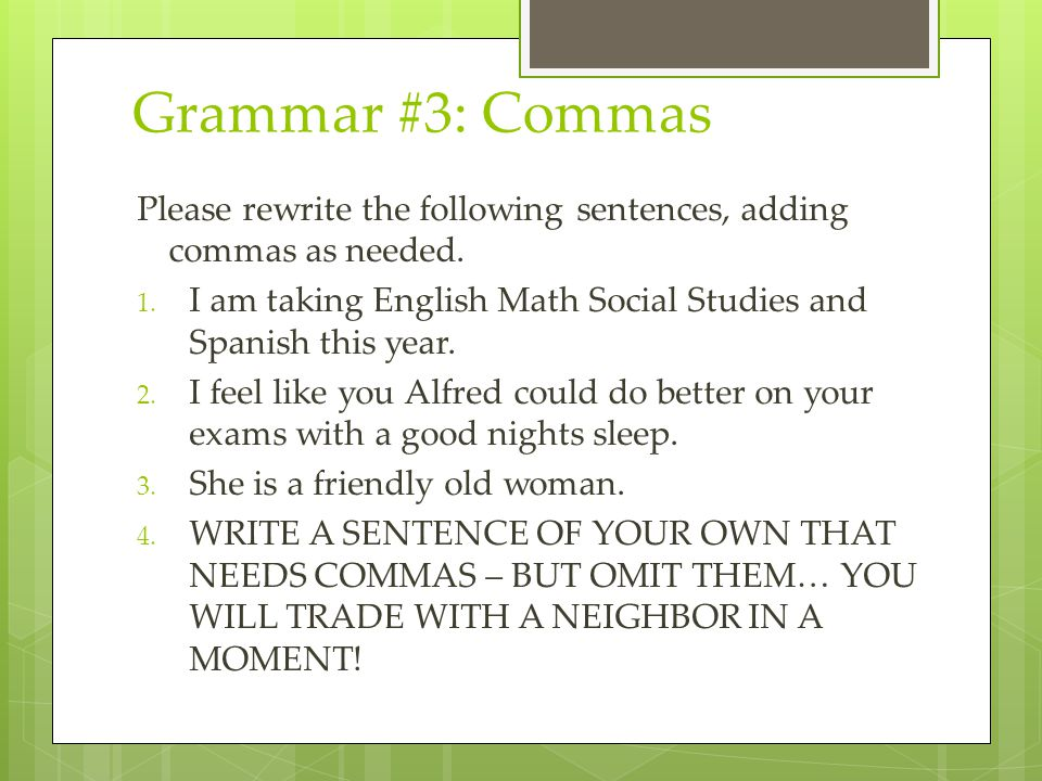 Grammar #3: Commas Please rewrite the following sentences, adding commas as needed. I am taking English Math Social Studies and Spanish this year.