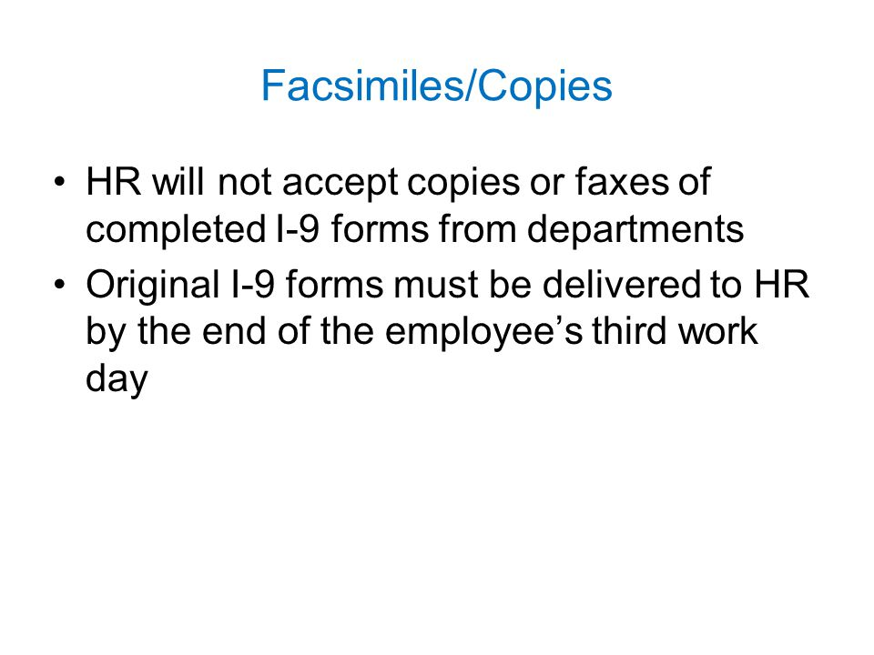 Facsimiles/Copies HR will not accept copies or faxes of completed I-9 forms from departments.