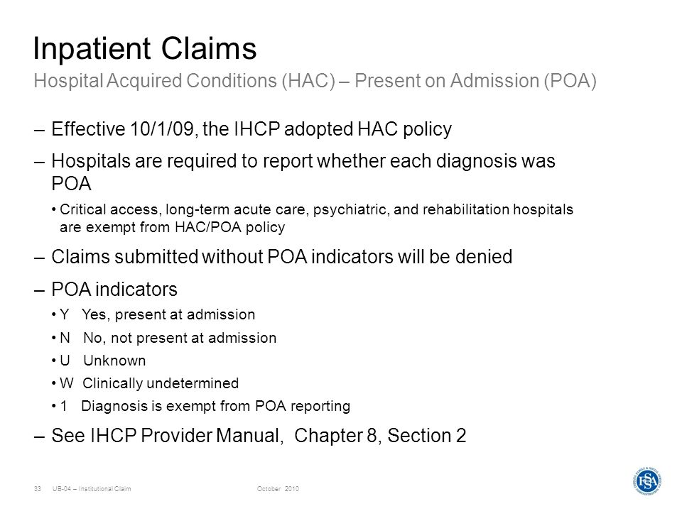 Inpatient Claims Hospital Acquired Conditions (HAC) – Present on Admission (POA) Effective 10/1/09, the IHCP adopted HAC policy.