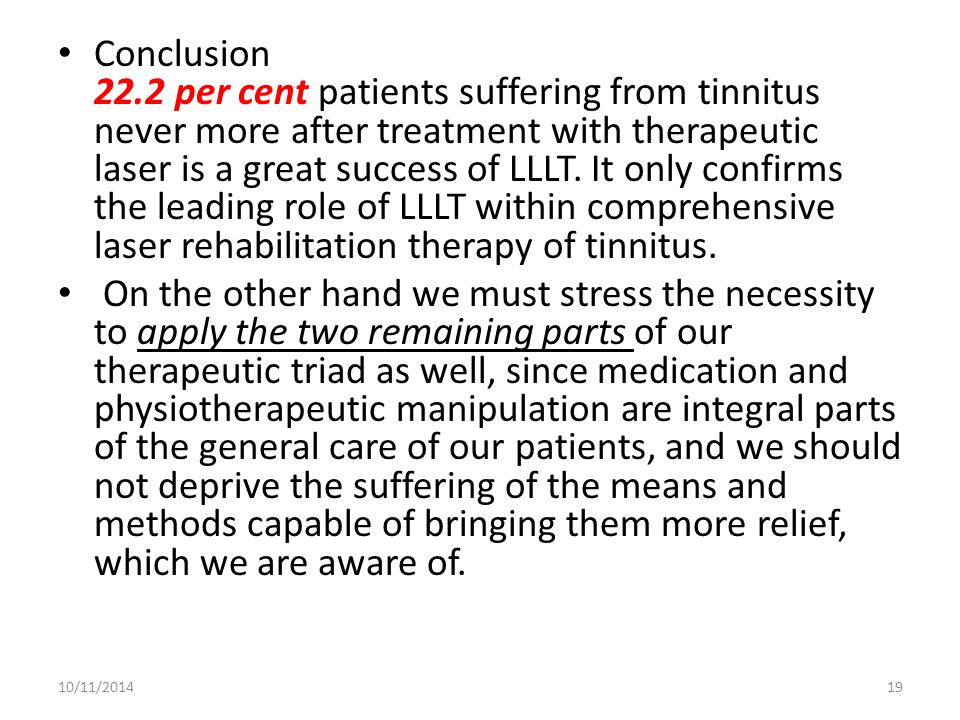 Conclusion 22.2 per cent patients suffering from tinnitus never more after treatment with therapeutic laser is a great success of LLLT. It only confirms the leading role of LLLT within comprehensive laser rehabilitation therapy of tinnitus.