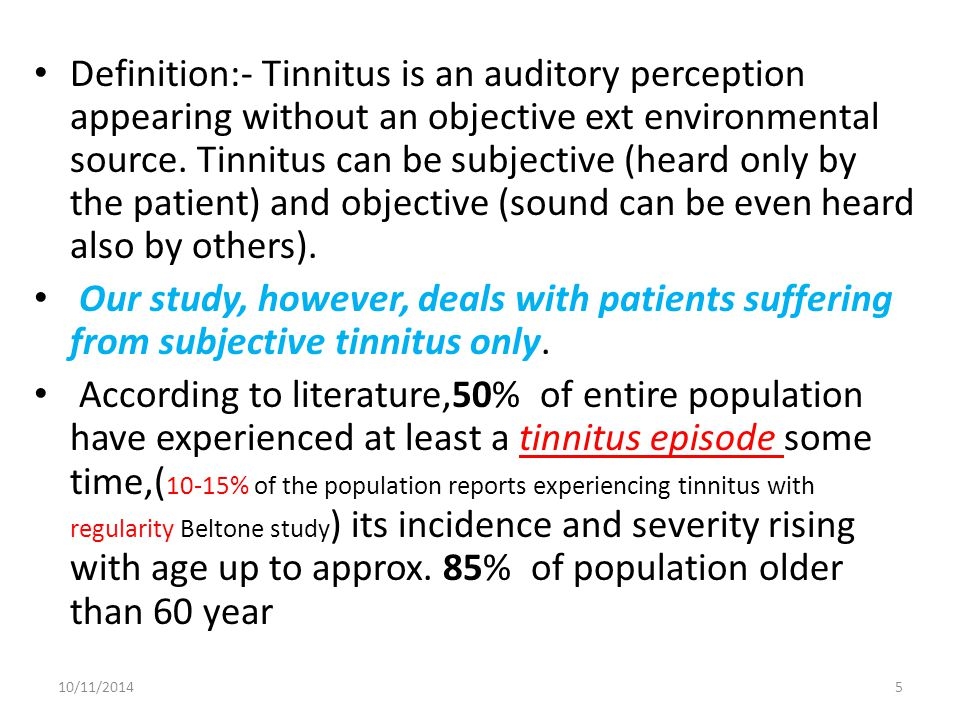 Definition:- Tinnitus is an auditory perception appearing without an objective ext environmental source. Tinnitus can be subjective (heard only by the patient) and objective (sound can be even heard also by others).