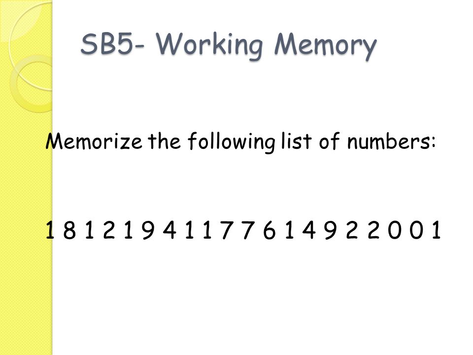 SB5- Working Memory Memorize the following list of numbers: 1 8 1 2 1 9 4 1 1 7 7 6 1 4 9 2 2 0 0 1