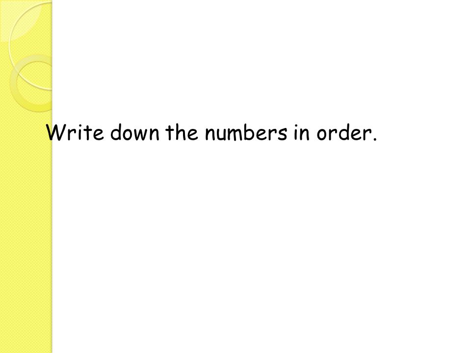 Write down the numbers in order.