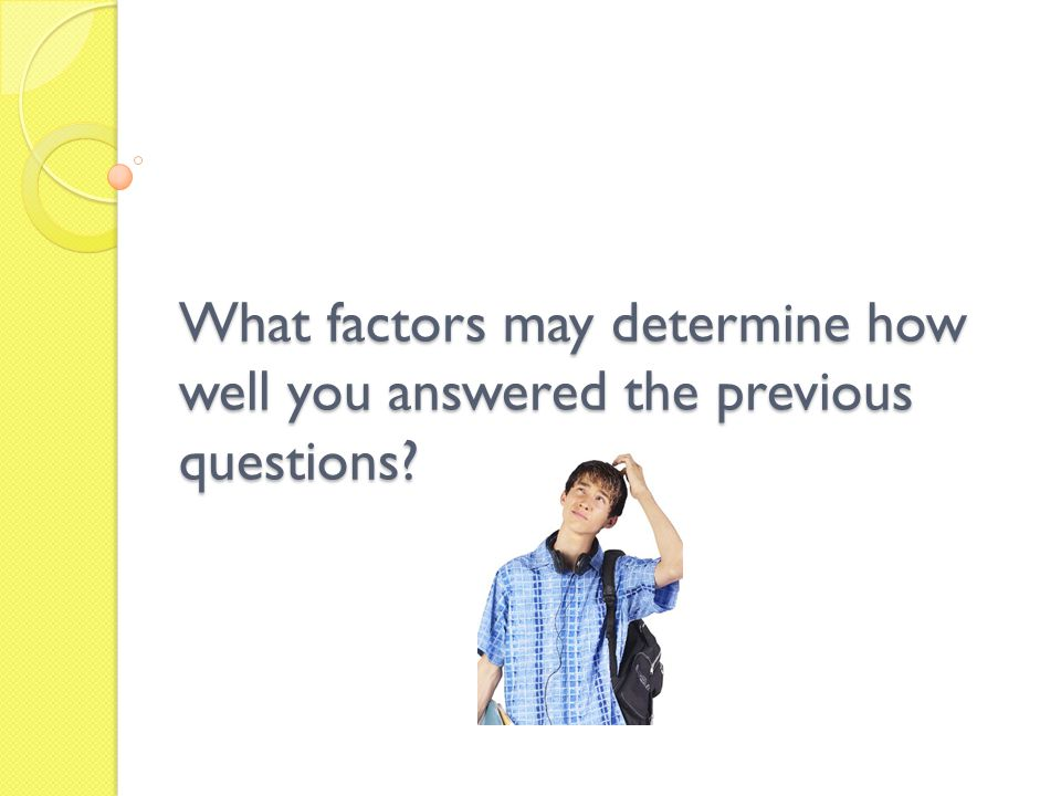 What factors may determine how well you answered the previous questions