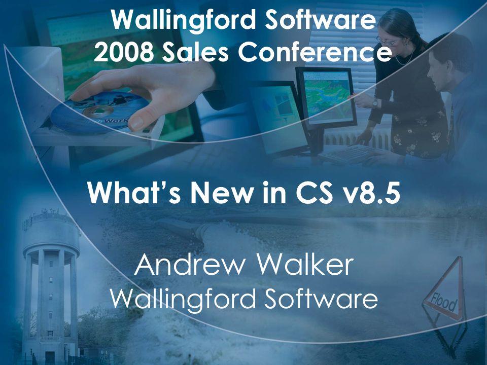 What's New in CS v8.5 Andrew Walker Wallingford Software