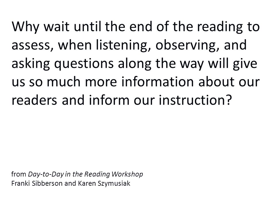 Why wait until the end of the reading to assess, when listening, observing, and asking questions along the way will give us so much more information about our readers and inform our instruction