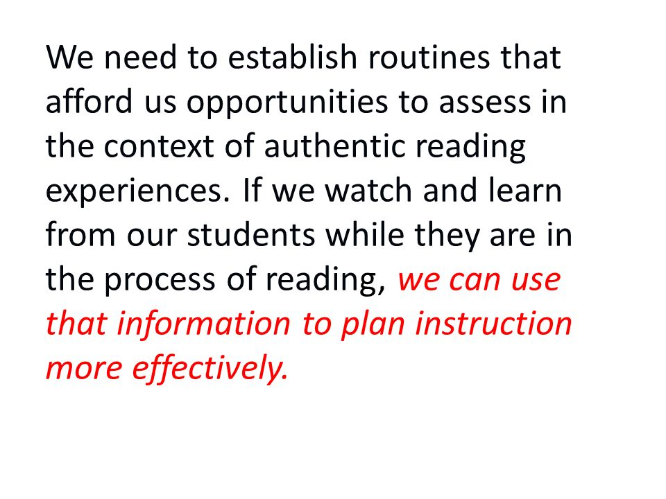 We need to establish routines that afford us opportunities to assess in the context of authentic reading experiences.