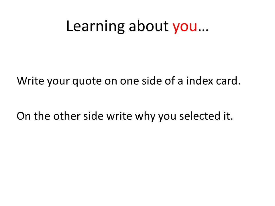 Learning about you… Write your quote on one side of a index card.