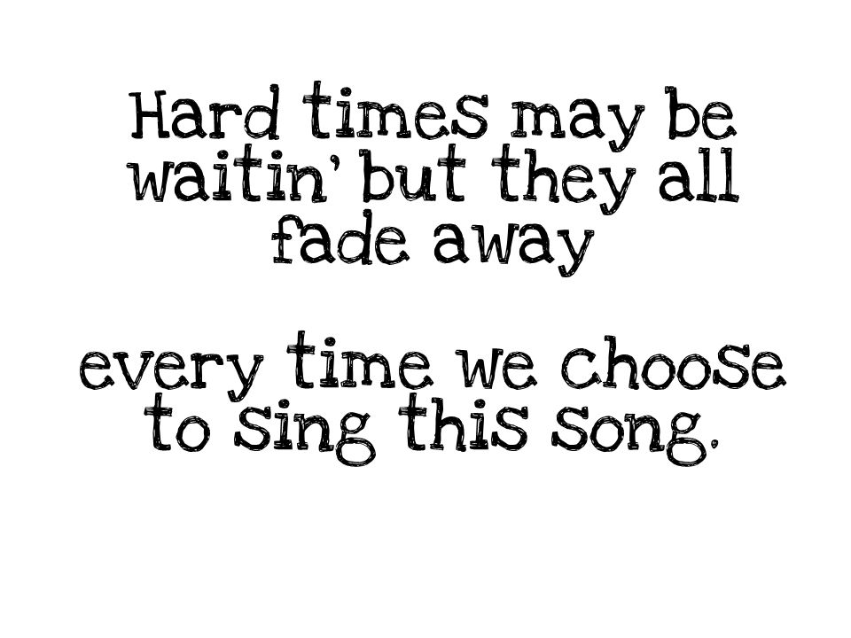 Hard times may be waitin' but they all fade away every time we choose to sing this song.