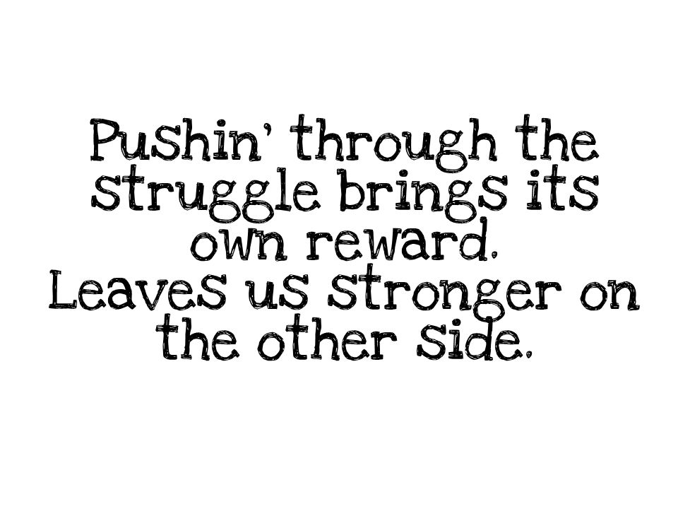 Pushin' through the struggle brings its own reward