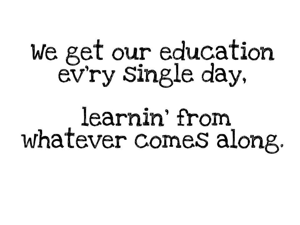 We get our education ev'ry single day, learnin' from whatever comes along.
