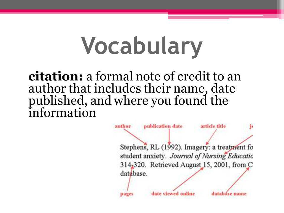 Vocabulary citation: a formal note of credit to an author that includes their name, date published, and where you found the information.