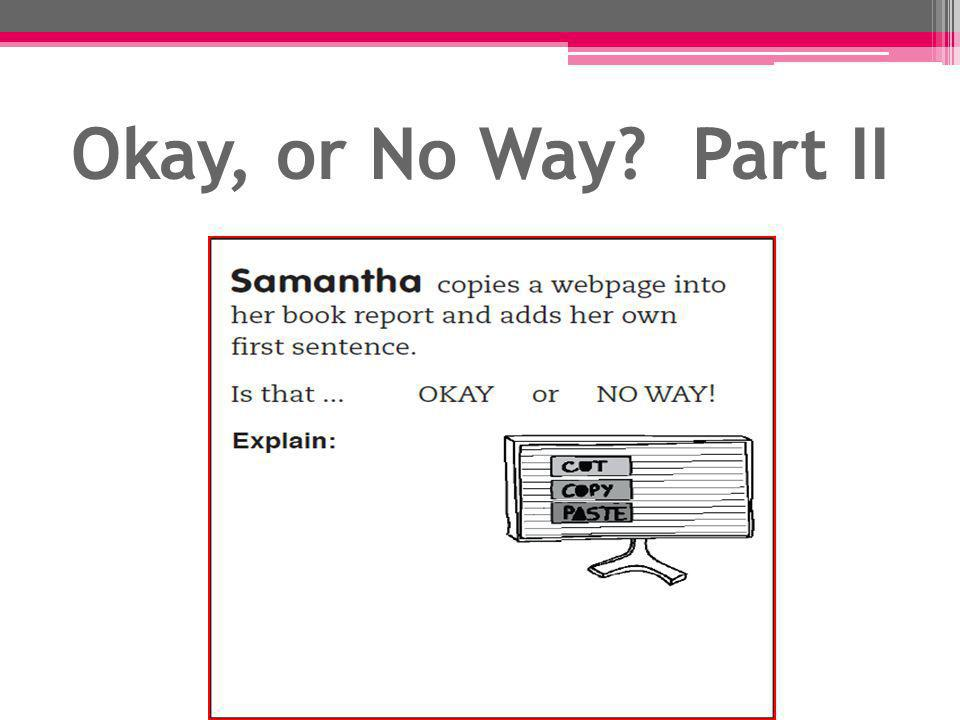 Okay, or No Way Part II Samantha's work: Using the exact words of someone else is plagiarism, even if you add your own topic.